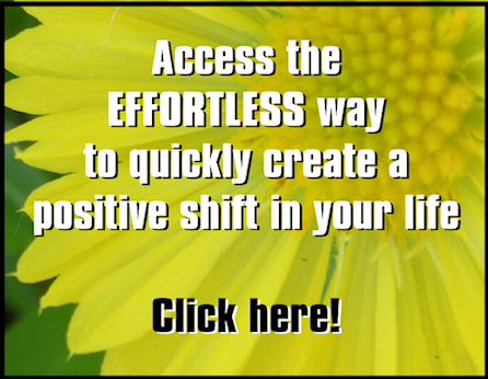 Access the effortless way to quickly create a positive shift in your life.  Click HERE