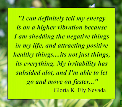 """I can definitely tell my energy is on a higher vibration because I am shedding the negative things in my life, and attracting positive healthy things""  Gloria K"