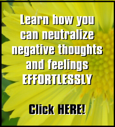 Learn how you can neutralize negative thoughts and feelings effortlessly.  Click HERE