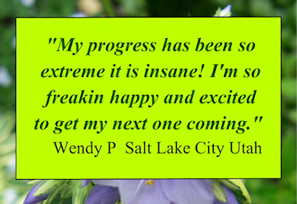 """My progress has been so extreme it is insane!  I'm so freakin happy and excited to get my next one coming""  Wendy P"